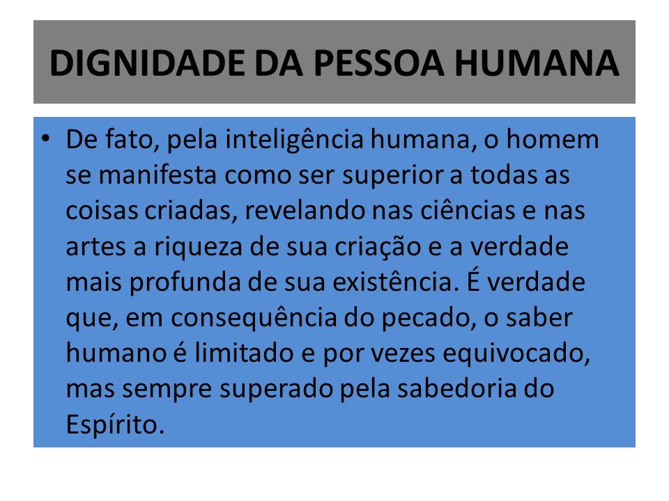 DIGNIDADE DA PESSOA HUMANA De fato, pela inteligência humana, o homem se manifesta como ser superior a todas as coisas criadas, revelando nas ciências