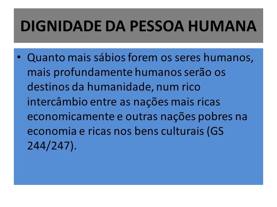 DIGNIDADE DA PESSOA HUMANA Quanto mais sábios forem os seres humanos, mais profundamente humanos serão os destinos da humanidade, num rico intercâmbio