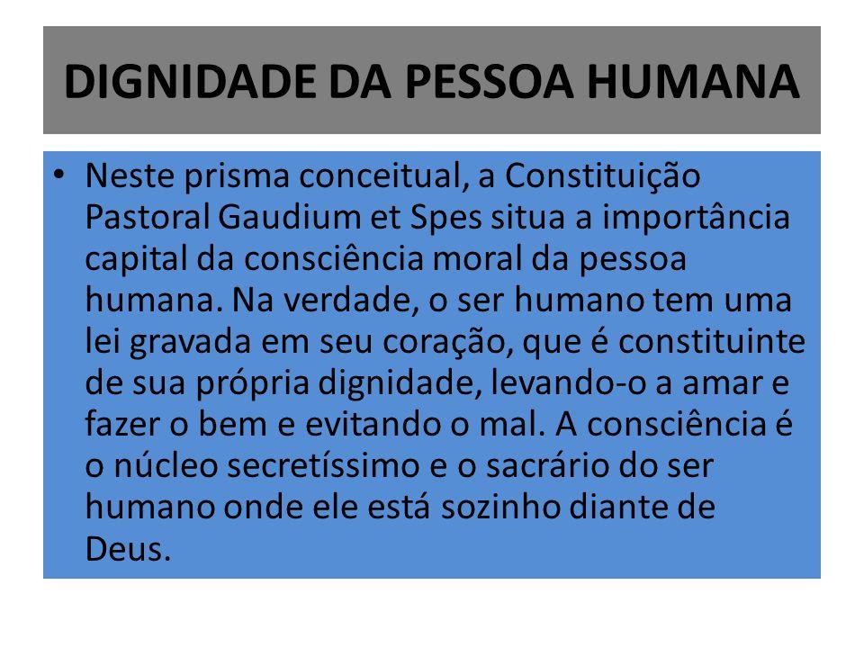 DIGNIDADE DA PESSOA HUMANA Neste prisma conceitual, a Constituição Pastoral Gaudium et Spes situa a importância capital da consciência moral da pessoa humana.