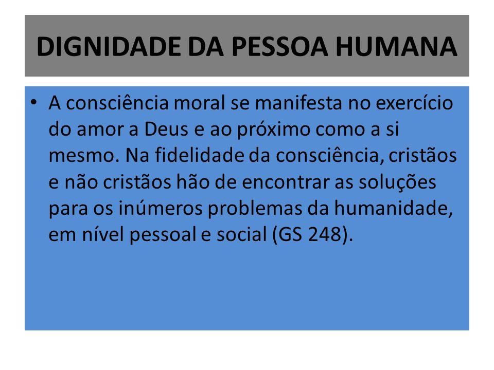 DIGNIDADE DA PESSOA HUMANA A consciência moral se manifesta no exercício do amor a Deus e ao próximo como a si mesmo. Na fidelidade da consciência, cr