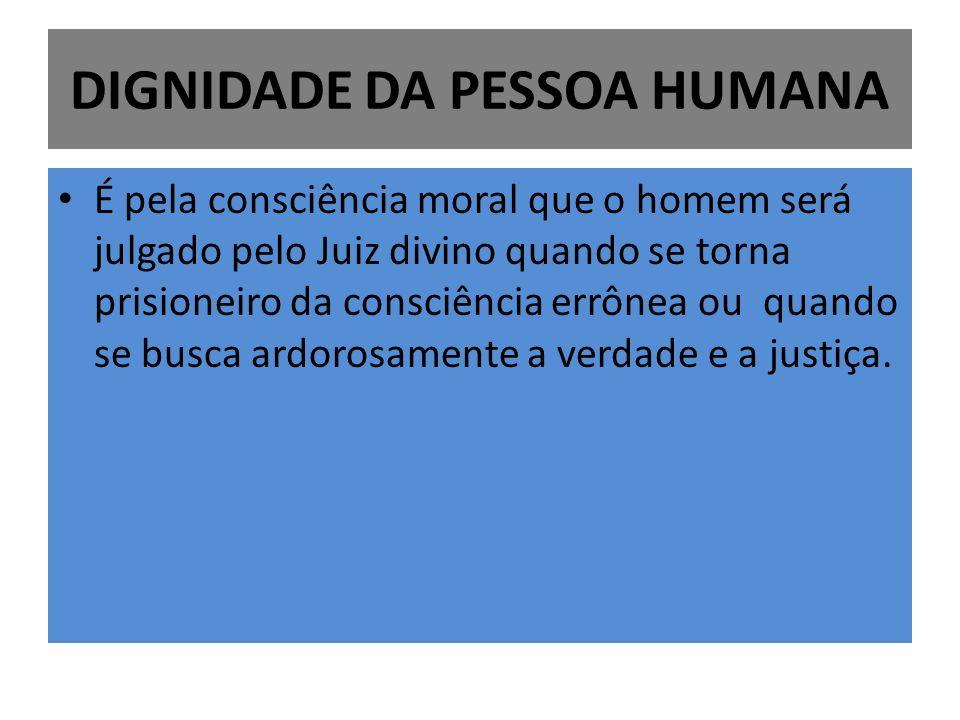 DIGNIDADE DA PESSOA HUMANA É pela consciência moral que o homem será julgado pelo Juiz divino quando se torna prisioneiro da consciência errônea ou qu