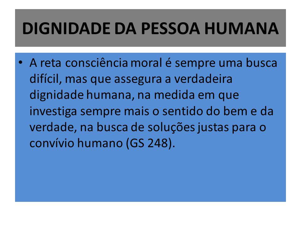 DIGNIDADE DA PESSOA HUMANA A reta consciência moral é sempre uma busca difícil, mas que assegura a verdadeira dignidade humana, na medida em que investiga sempre mais o sentido do bem e da verdade, na busca de soluções justas para o convívio humano (GS 248).