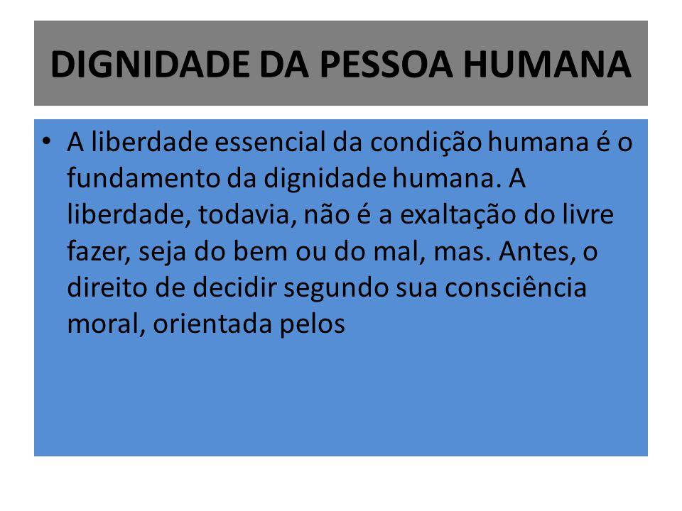 DIGNIDADE DA PESSOA HUMANA A liberdade essencial da condição humana é o fundamento da dignidade humana. A liberdade, todavia, não é a exaltação do liv