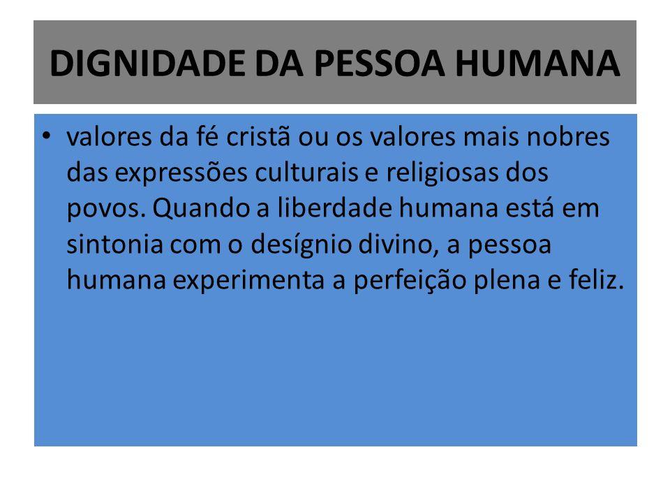 DIGNIDADE DA PESSOA HUMANA valores da fé cristã ou os valores mais nobres das expressões culturais e religiosas dos povos. Quando a liberdade humana e