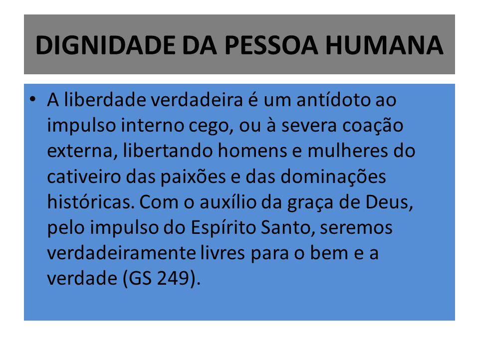 DIGNIDADE DA PESSOA HUMANA A liberdade verdadeira é um antídoto ao impulso interno cego, ou à severa coação externa, libertando homens e mulheres do c