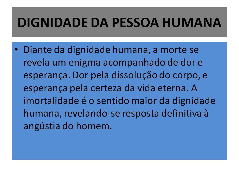 DIGNIDADE DA PESSOA HUMANA Diante da dignidade humana, a morte se revela um enigma acompanhado de dor e esperança. Dor pela dissolução do corpo, e esp