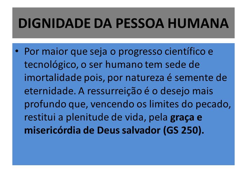 DIGNIDADE DA PESSOA HUMANA Por maior que seja o progresso científico e tecnológico, o ser humano tem sede de imortalidade pois, por natureza é semente de eternidade.