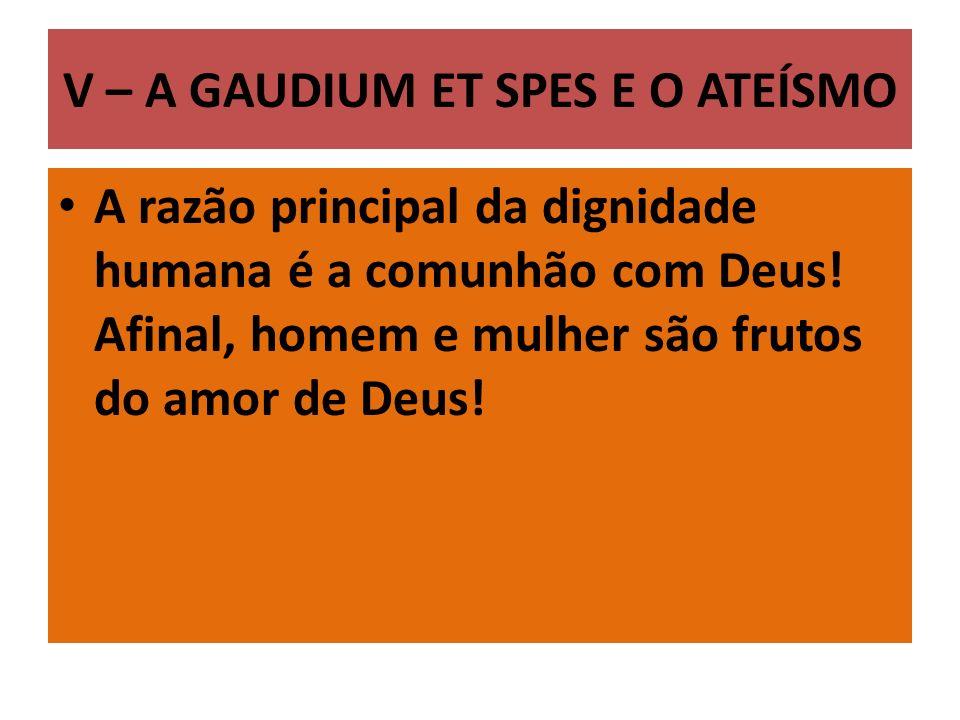 V – A GAUDIUM ET SPES E O ATEÍSMO A razão principal da dignidade humana é a comunhão com Deus.