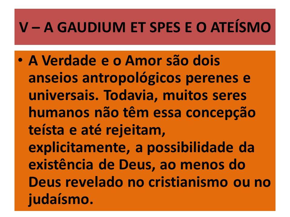 V – A GAUDIUM ET SPES E O ATEÍSMO A Verdade e o Amor são dois anseios antropológicos perenes e universais. Todavia, muitos seres humanos não têm essa