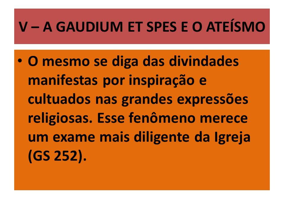 V – A GAUDIUM ET SPES E O ATEÍSMO O mesmo se diga das divindades manifestas por inspiração e cultuados nas grandes expressões religiosas. Esse fenômen