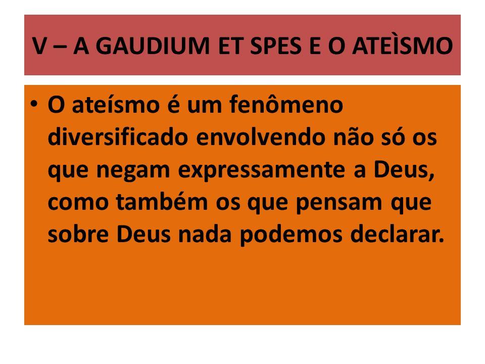 V – A GAUDIUM ET SPES E O ATEÌSMO O ateísmo é um fenômeno diversificado envolvendo não só os que negam expressamente a Deus, como também os que pensam que sobre Deus nada podemos declarar.