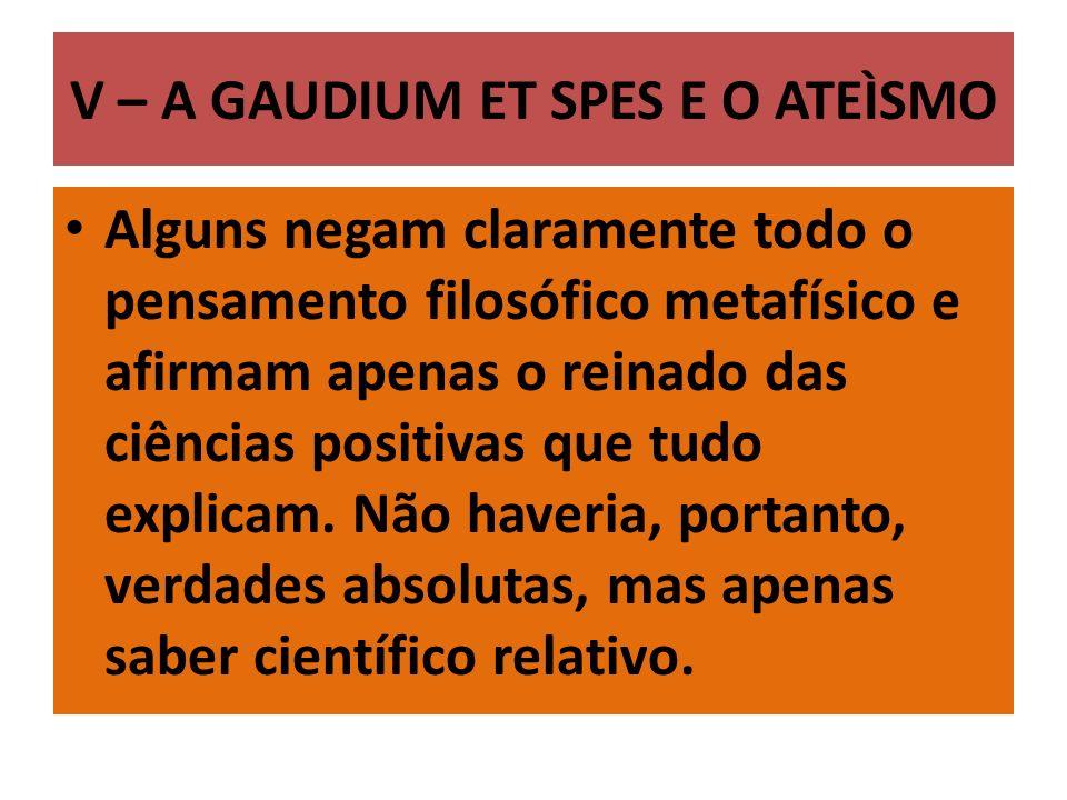 V – A GAUDIUM ET SPES E O ATEÌSMO Alguns negam claramente todo o pensamento filosófico metafísico e afirmam apenas o reinado das ciências positivas que tudo explicam.