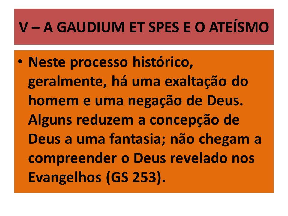 V – A GAUDIUM ET SPES E O ATEÍSMO Neste processo histórico, geralmente, há uma exaltação do homem e uma negação de Deus. Alguns reduzem a concepção de