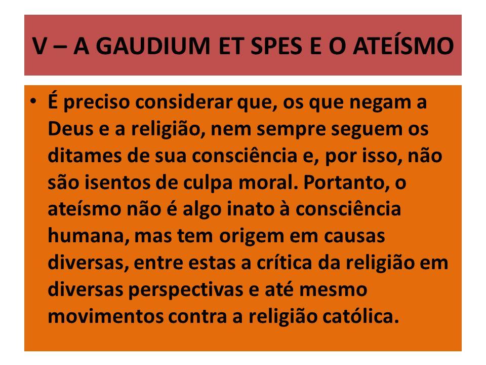 V – A GAUDIUM ET SPES E O ATEÍSMO É preciso considerar que, os que negam a Deus e a religião, nem sempre seguem os ditames de sua consciência e, por isso, não são isentos de culpa moral.