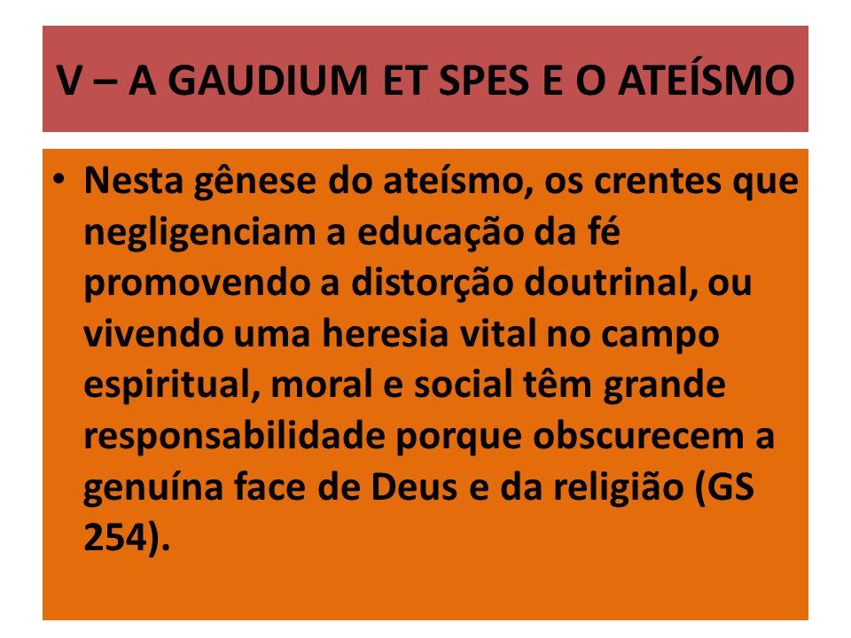 V – A GAUDIUM ET SPES E O ATEÍSMO Nesta gênese do ateísmo, os crentes que negligenciam a educação da fé promovendo a distorção doutrinal, ou vivendo u