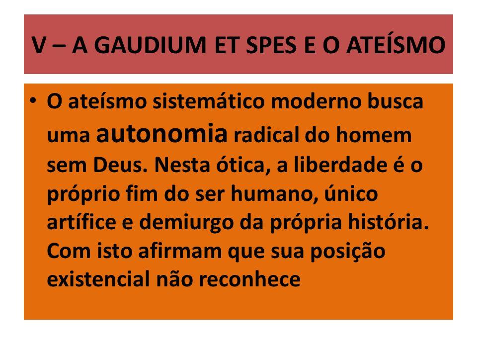 V – A GAUDIUM ET SPES E O ATEÍSMO O ateísmo sistemático moderno busca uma autonomia radical do homem sem Deus. Nesta ótica, a liberdade é o próprio fi