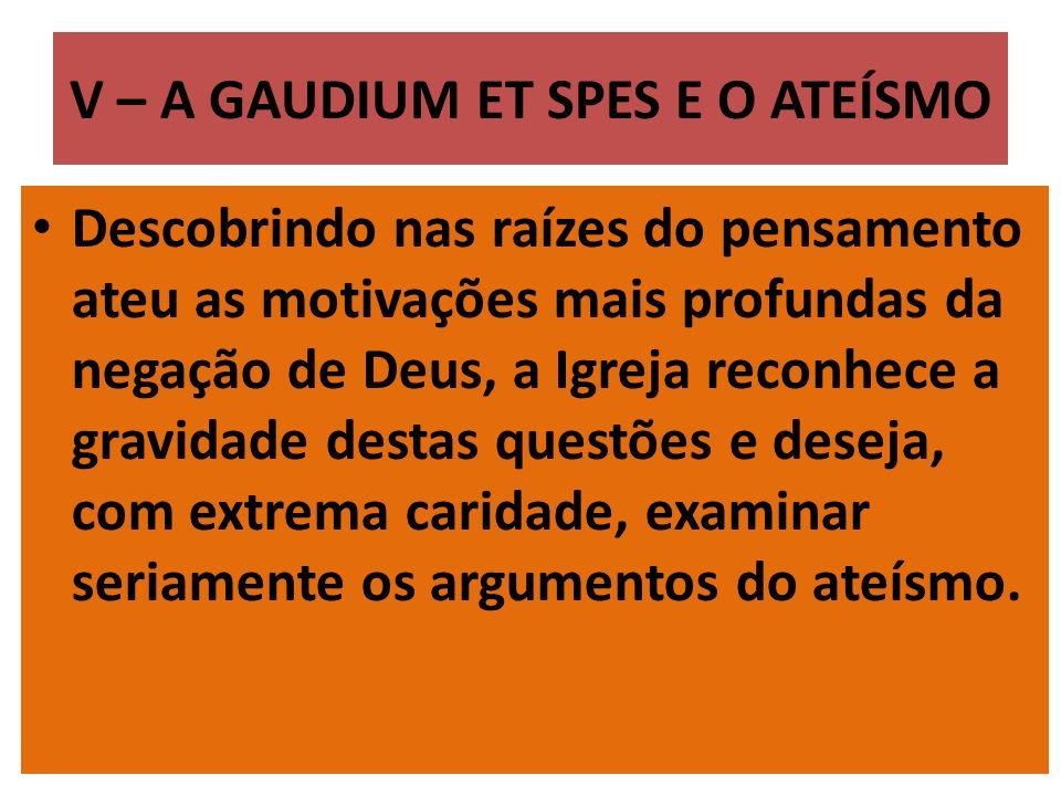 V – A GAUDIUM ET SPES E O ATEÍSMO Descobrindo nas raízes do pensamento ateu as motivações mais profundas da negação de Deus, a Igreja reconhece a grav