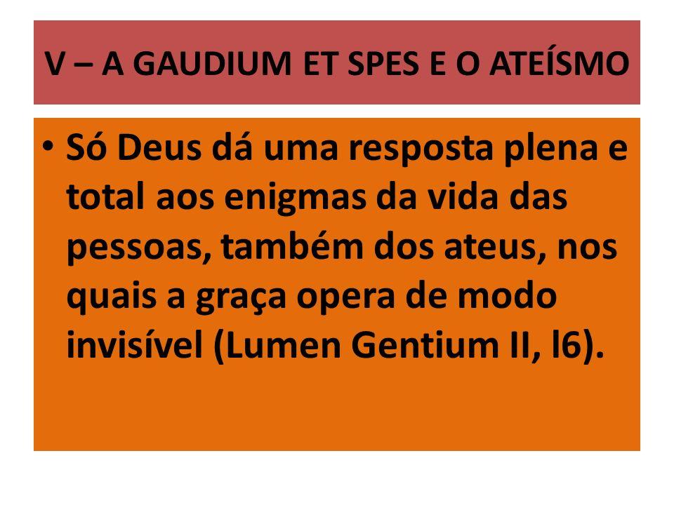 V – A GAUDIUM ET SPES E O ATEÍSMO Só Deus dá uma resposta plena e total aos enigmas da vida das pessoas, também dos ateus, nos quais a graça opera de modo invisível (Lumen Gentium II, l6).