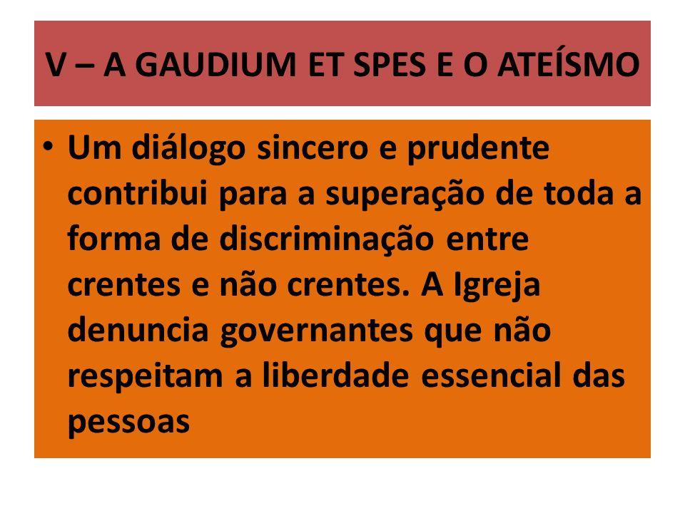 V – A GAUDIUM ET SPES E O ATEÍSMO Um diálogo sincero e prudente contribui para a superação de toda a forma de discriminação entre crentes e não crentes.