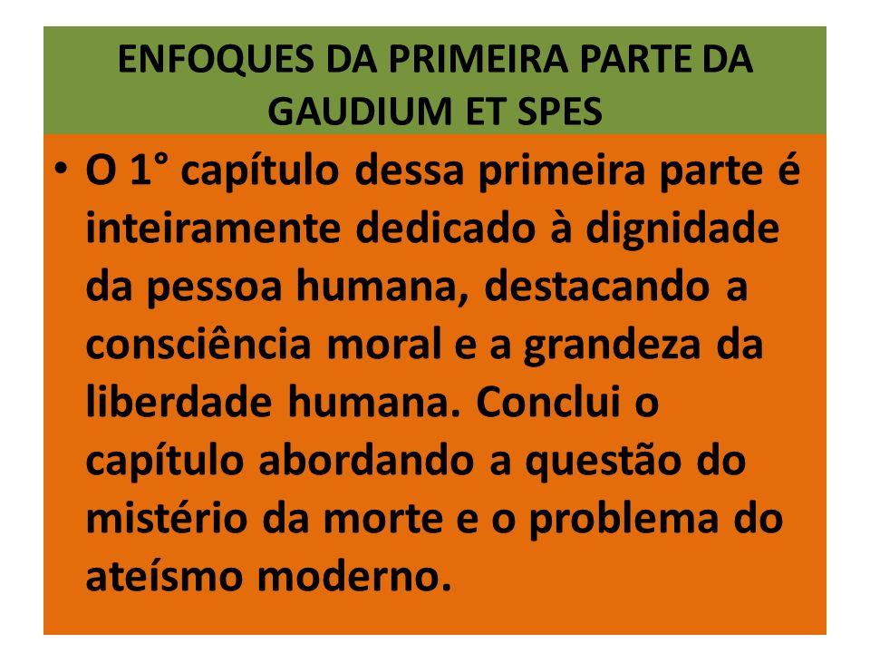 ENFOQUES DA PRIMEIRA PARTE DA GAUDIUM ET SPES O 1° capítulo dessa primeira parte é inteiramente dedicado à dignidade da pessoa humana, destacando a consciência moral e a grandeza da liberdade humana.