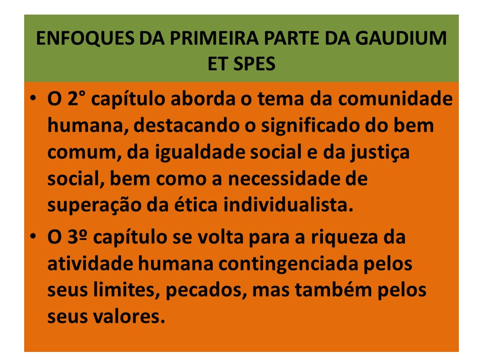 ENFOQUES DA PRIMEIRA PARTE DA GAUDIUM ET SPES O 2° capítulo aborda o tema da comunidade humana, destacando o significado do bem comum, da igualdade social e da justiça social, bem como a necessidade de superação da ética individualista.