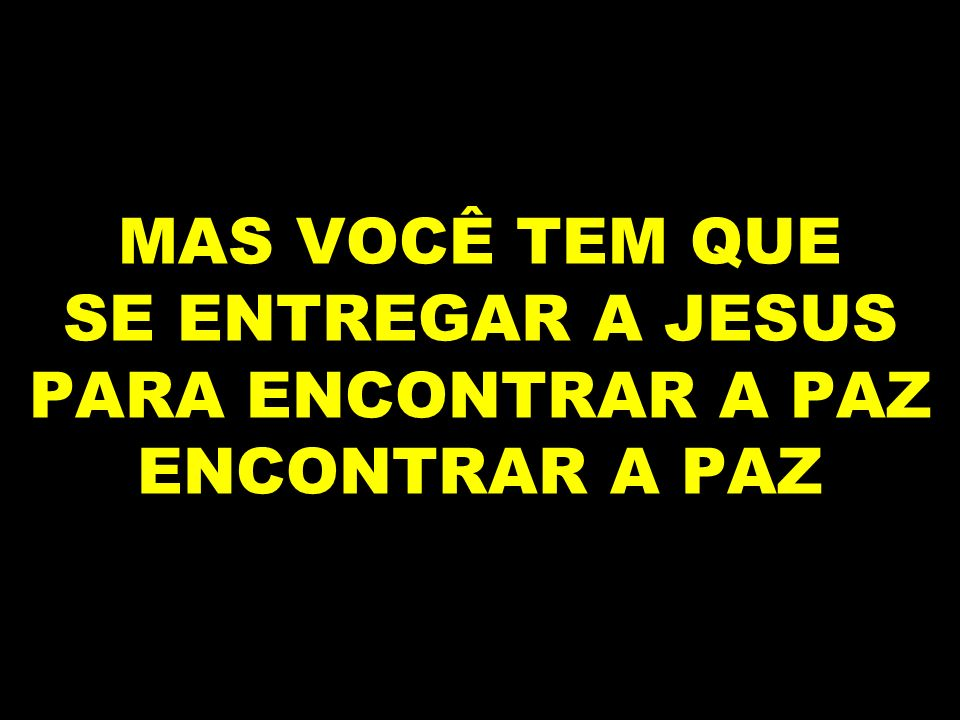 MAS VOCÊ TEM QUE SE ENTREGAR A JESUS PARA ENCONTRAR A PAZ ENCONTRAR A PAZ