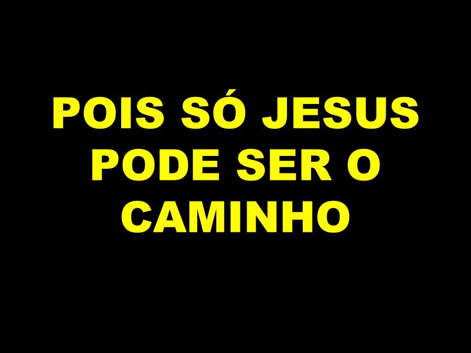 POIS SÓ JESUS PODE SER O CAMINHO
