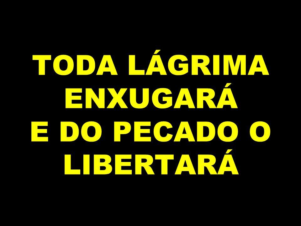 TODA LÁGRIMA ENXUGARÁ E DO PECADO O LIBERTARÁ