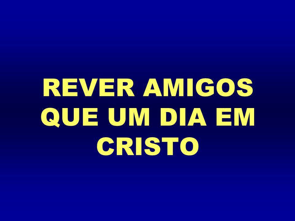 REVER AMIGOS QUE UM DIA EM CRISTO