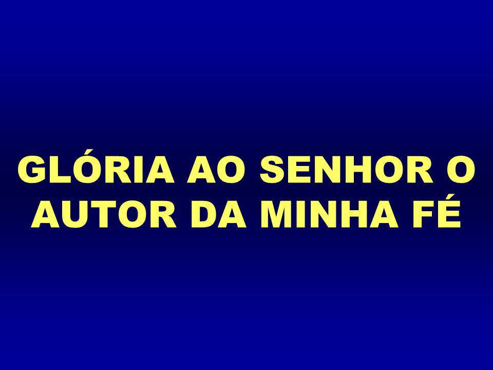 GLÓRIA AO SENHOR O AUTOR DA MINHA FÉ