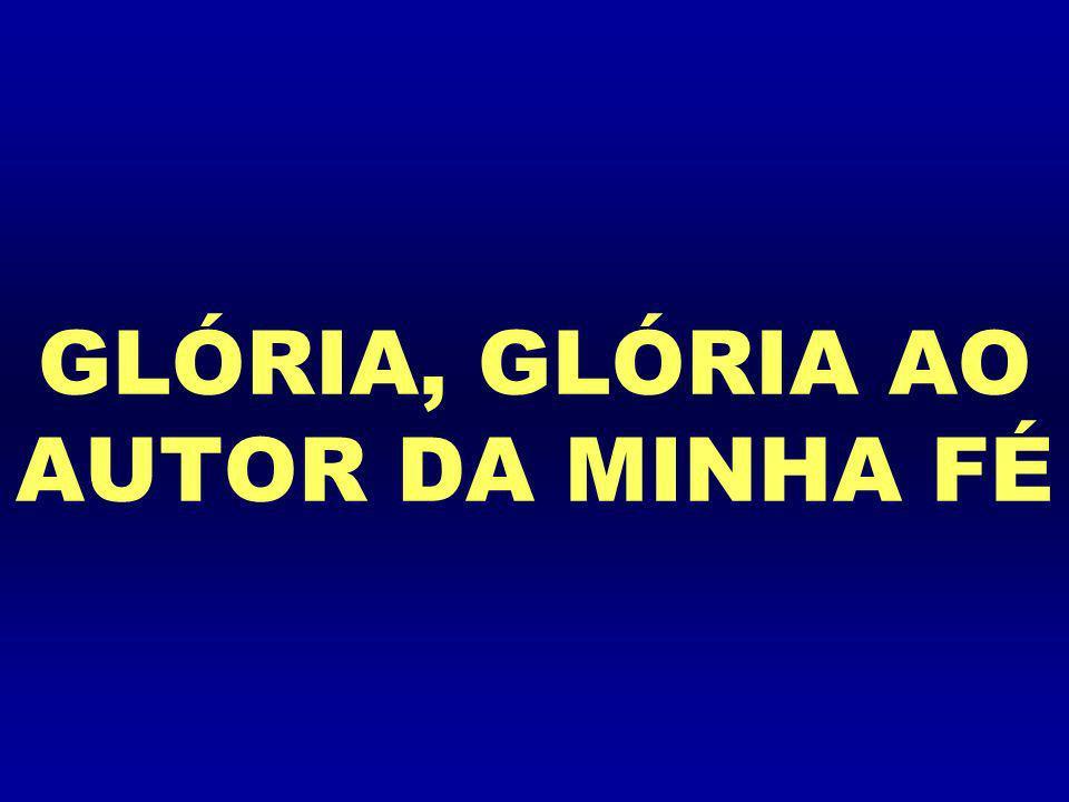 GLÓRIA, GLÓRIA AO AUTOR DA MINHA FÉ