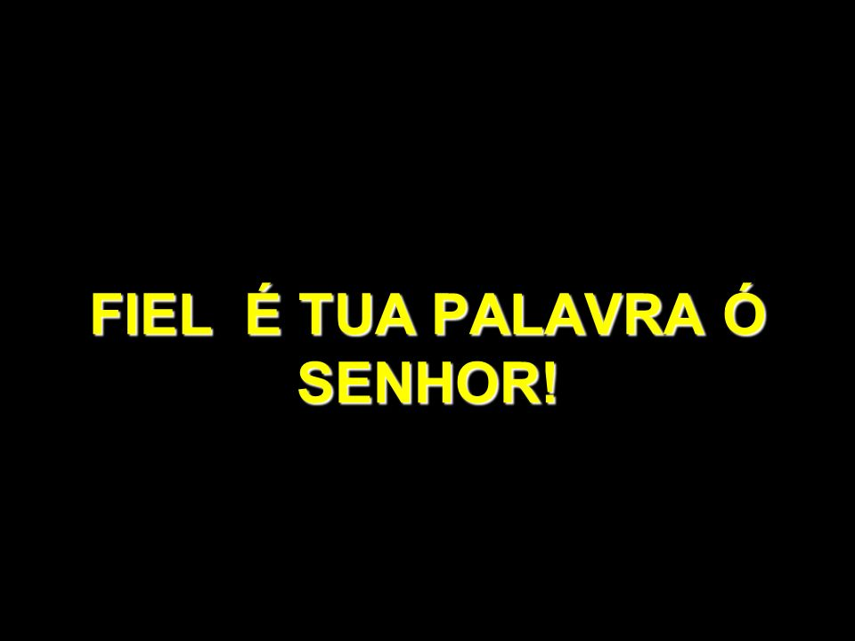 FIEL É TUA PALAVRA Ó SENHOR!