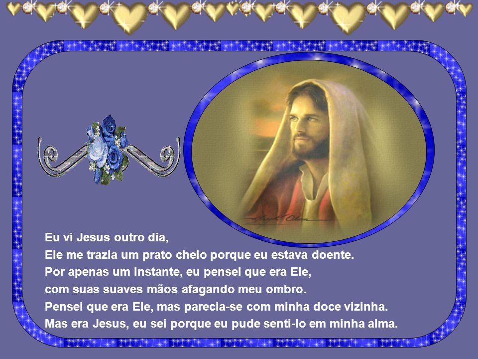 Eu vi Jesus ontem. Estava no hospital visitando um amigo que estava doente. Oravam juntos, calmamente. Por apenas um instante ele se pareceu com um pa