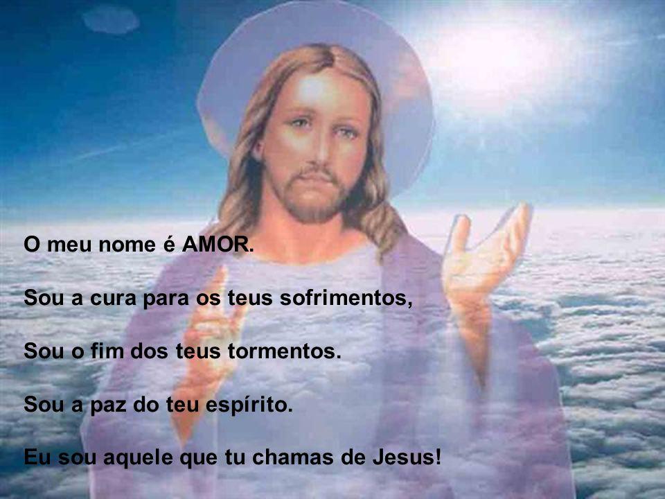 O meu nome é AMOR.Sou a cura para os teus sofrimentos, Sou o fim dos teus tormentos.