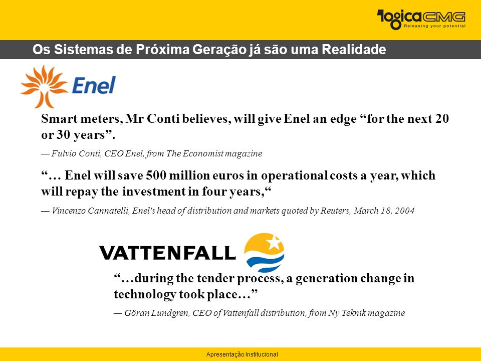 Apresentação Institucional Os Sistemas de Próxima Geração já são uma Realidade …during the tender process, a generation change in technology took place… Göran Lundgren, CEO of Vattenfall distribution, from Ny Teknik magazine Smart meters, Mr Conti believes, will give Enel an edge for the next 20 or 30 years.