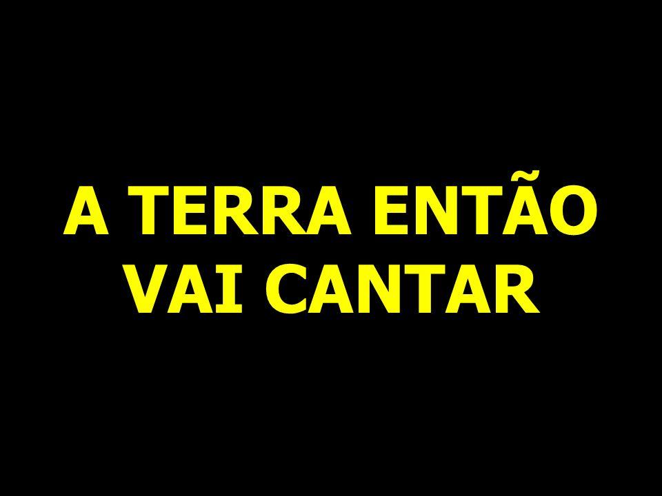 A TERRA ENTÃO VAI CANTAR