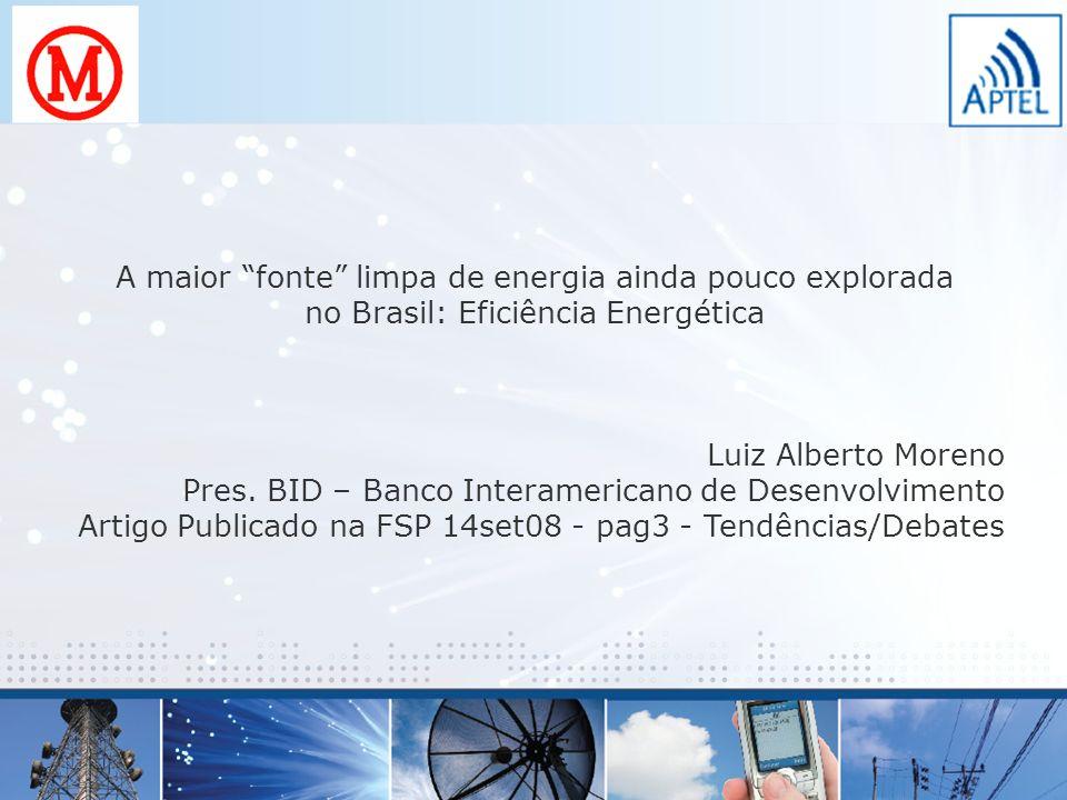 A maior fonte limpa de energia ainda pouco explorada no Brasil: Eficiência Energética Luiz Alberto Moreno Pres. BID – Banco Interamericano de Desenvol