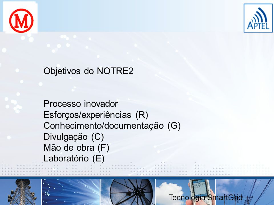 Objetivos do NOTRE2 Processo inovador Esforços/experiências (R) Conhecimento/documentação (G) Divulgação (C) Mão de obra (F) Laboratório (E) Tecnologi
