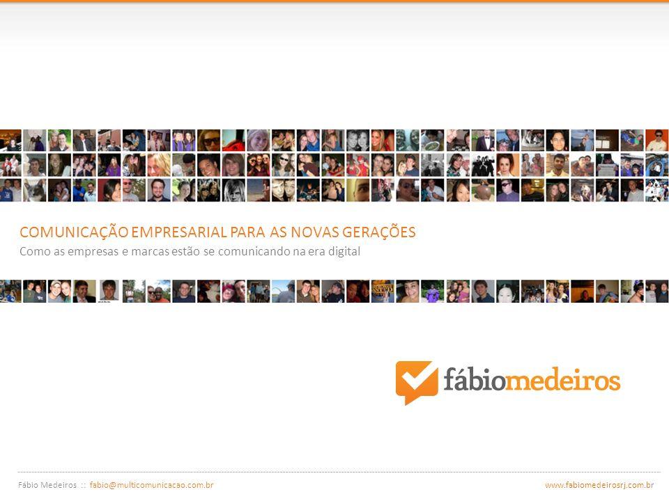 Fábio Medeiros :: fabio@multicomunicacao.com.br www.fabiomedeirosrj.com.br COMUNICAÇÃO EMPRESARIAL PARA AS NOVAS GERAÇÕES Como as empresas e marcas estão se comunicando na era digital