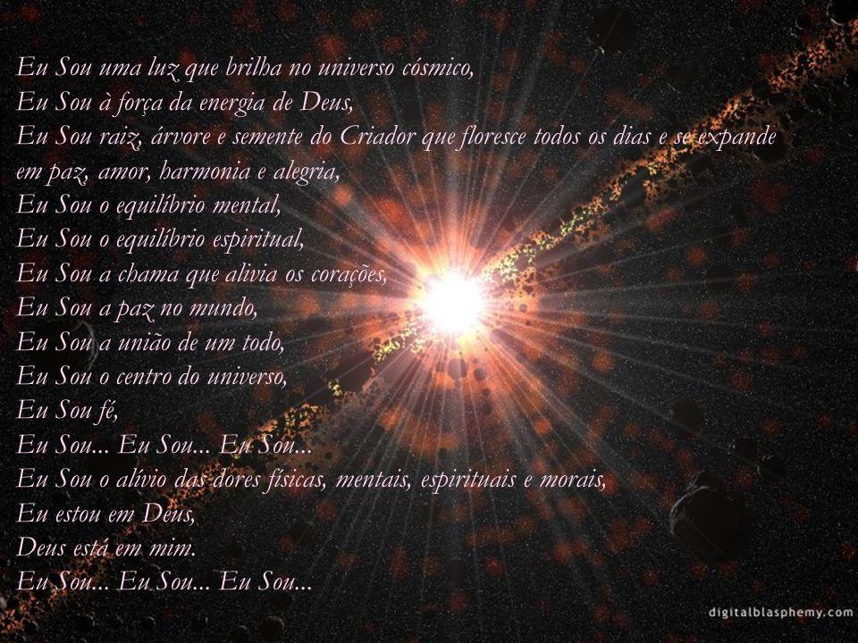 Eu Sou uma luz que brilha no universo cósmico, Eu Sou à força da energia de Deus, Eu Sou raiz, árvore e semente do Criador que floresce todos os dias e se expande em paz, amor, harmonia e alegria, Eu Sou o equilíbrio mental, Eu Sou o equilíbrio espiritual, Eu Sou a chama que alivia os corações, Eu Sou a paz no mundo, Eu Sou a união de um todo, Eu Sou o centro do universo, Eu Sou fé, Eu Sou...