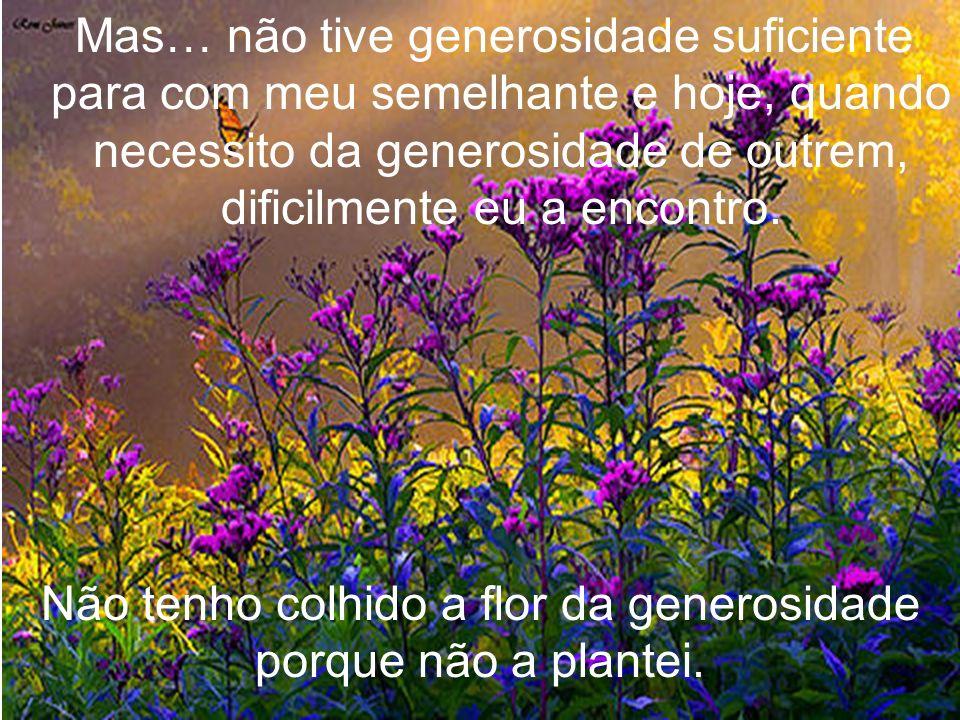 Mas… não tive generosidade suficiente para com meu semelhante e hoje, quando necessito da generosidade de outrem, dificilmente eu a encontro.