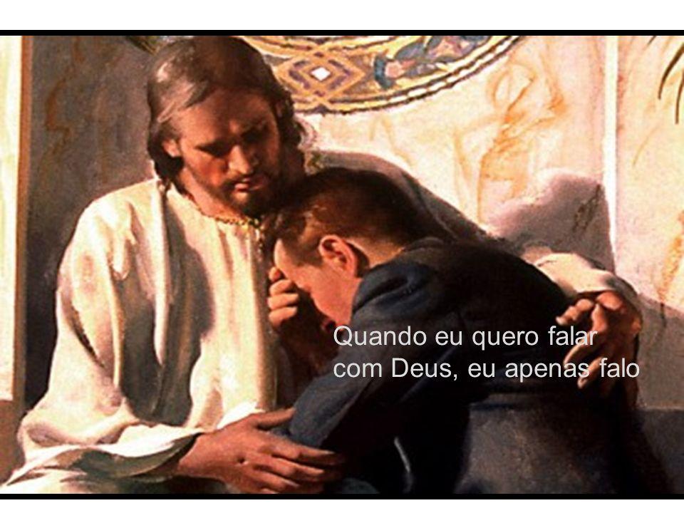 Quando eu quero falar com Deus, eu apenas falo