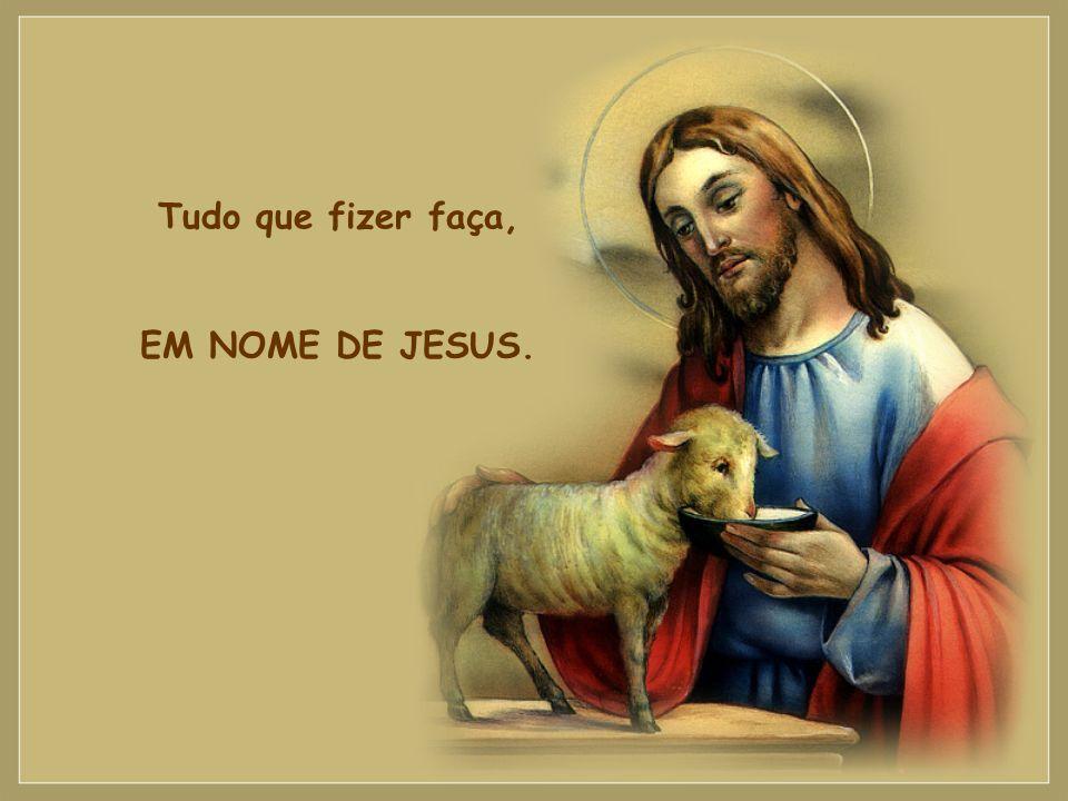Tudo que fizer faça, EM NOME DE JESUS.