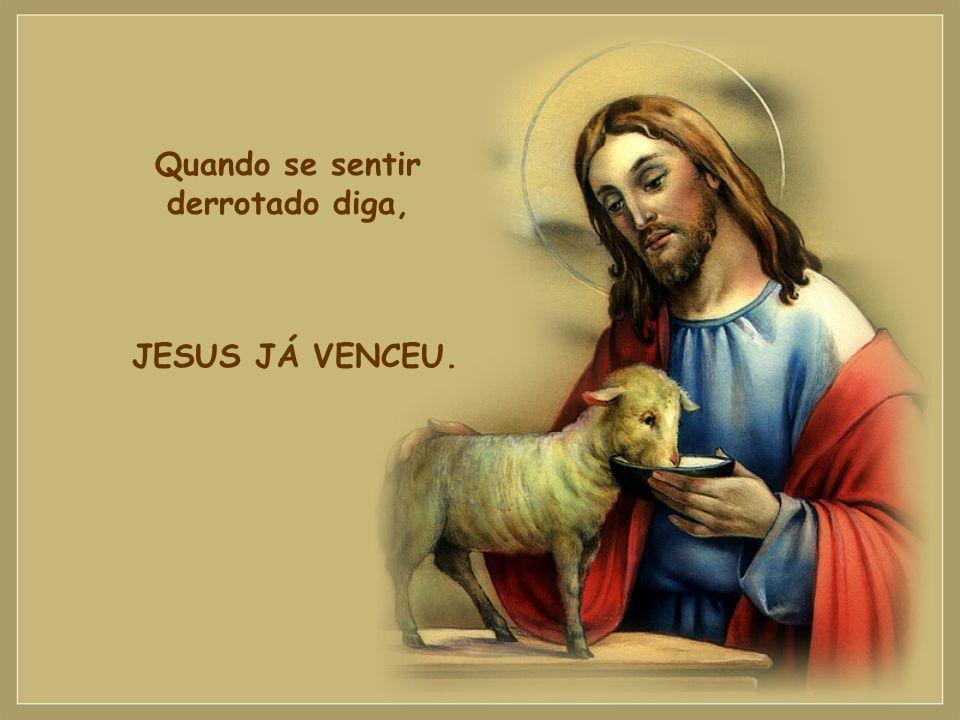 Quando se sentir derrotado diga, JESUS JÁ VENCEU.