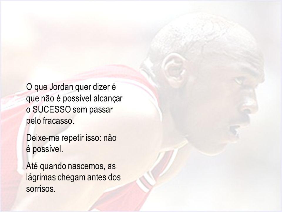 O que Jordan quer dizer é que não é possível alcançar o SUCESSO sem passar pelo fracasso. Deixe-me repetir isso: não é possível. Até quando nascemos,