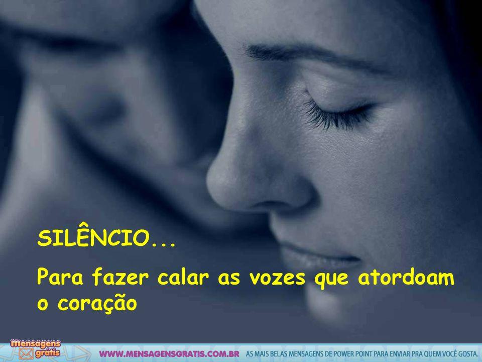 SILÊNCIO... Para fazer calar as vozes que atordoam o coração
