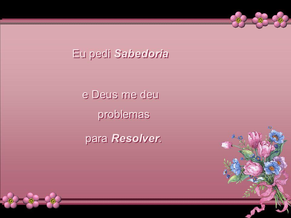 Eu pedi Força e Deus me deu Eu pedi Força e Deus me deu dificuldades dificuldades para me Fortalecer.