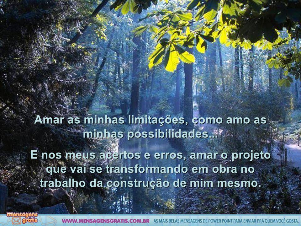 Amar as minhas limitações, como amo as minhas possibilidades...