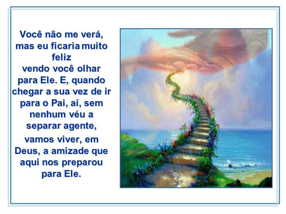 E, vendo-me bem substituído, irei cuidar de minha nova tarefa no céu. Mas, de vez em quando, dê uma espiadinha na direção de Deus.