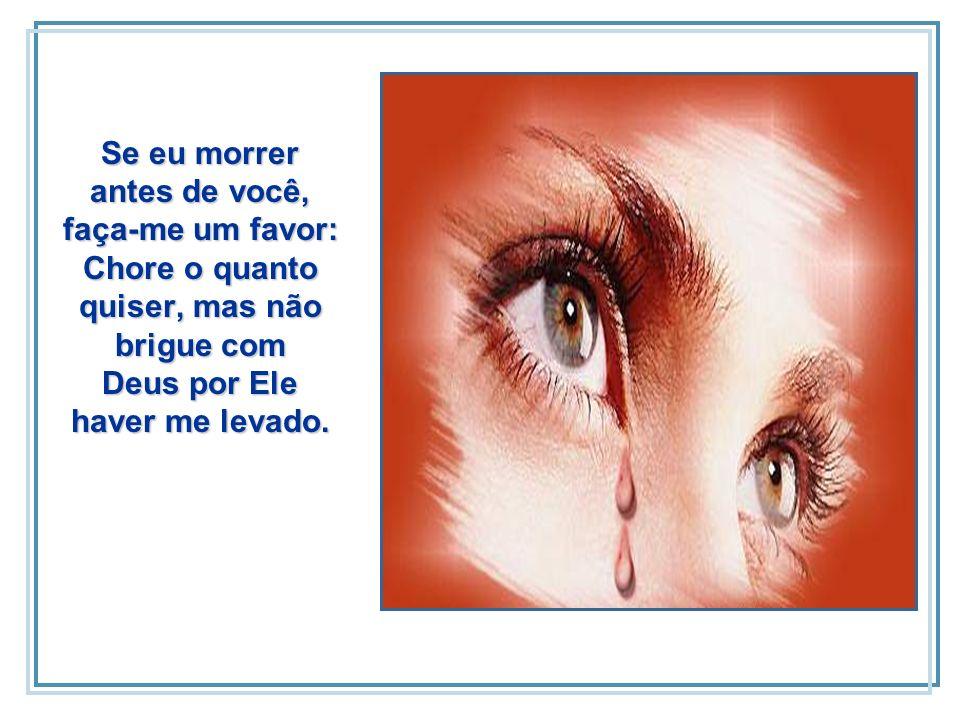 Se eu morrer antes de você, faça-me um favor: Chore o quanto quiser, mas não brigue com Deus por Ele haver me levado.